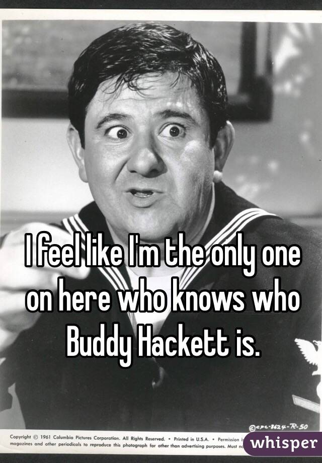 I feel like I'm the only one on here who knows who Buddy Hackett is.