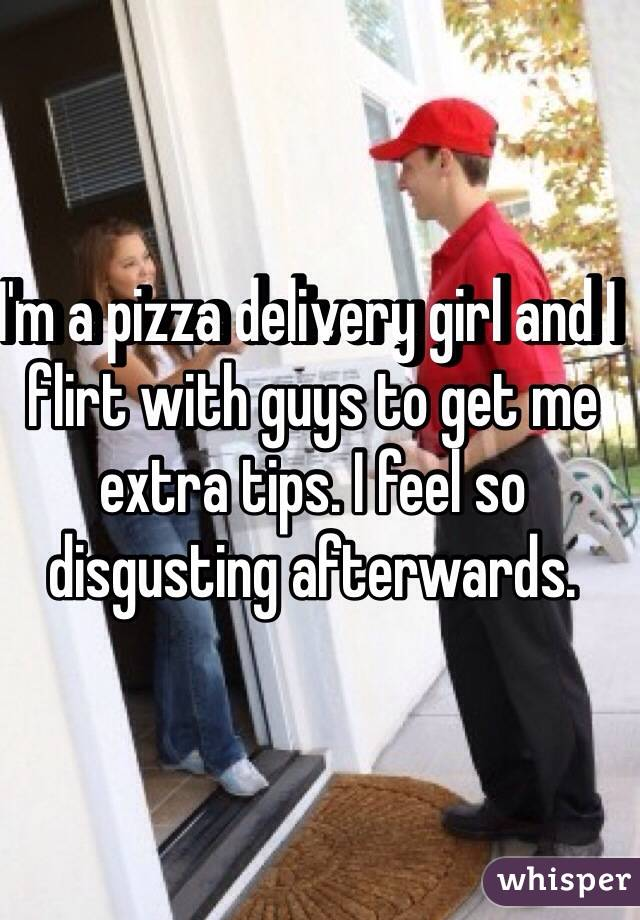 I'm a pizza delivery girl and I  flirt with guys to get me extra tips. I feel so disgusting afterwards.