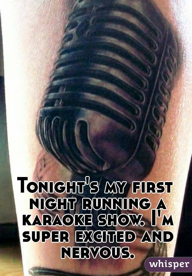 Tonight's my first night running a karaoke show. I'm super excited and nervous.