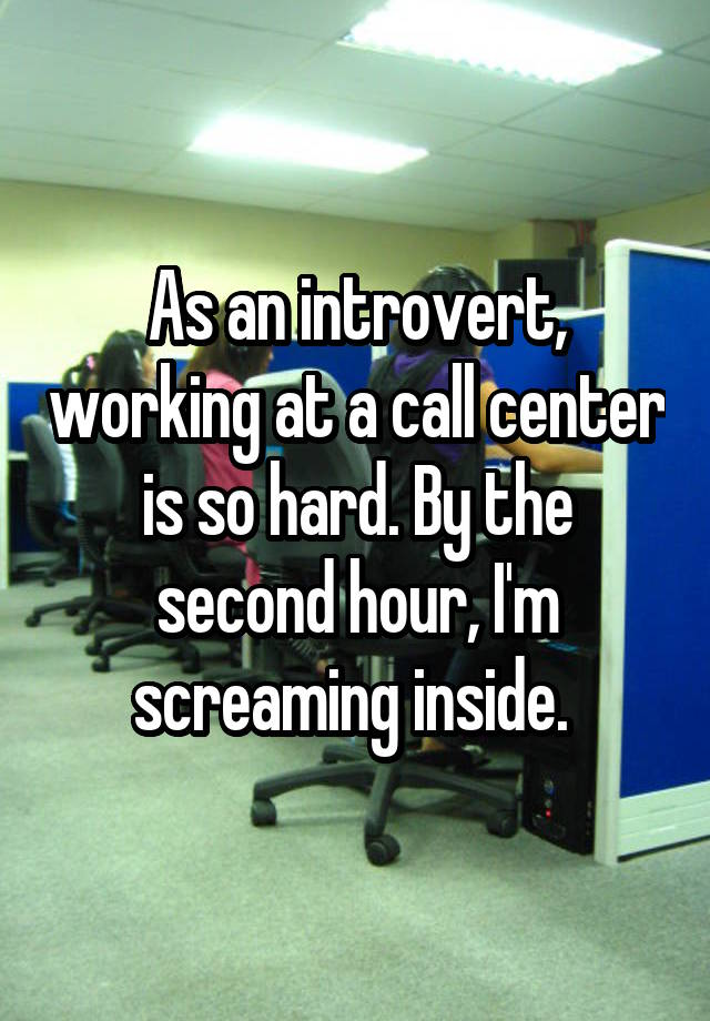 As an introvert, working at a call center is so hard. By the second hour, I