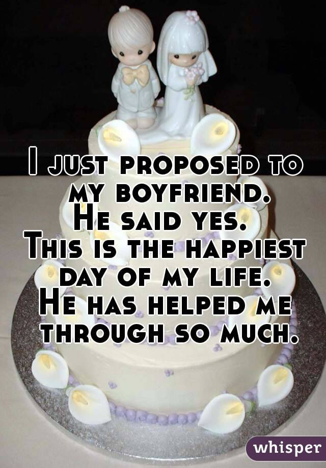 I just proposed to my boyfriend. He said yes.  This is the happiest day of my life.  He has helped me through so much.