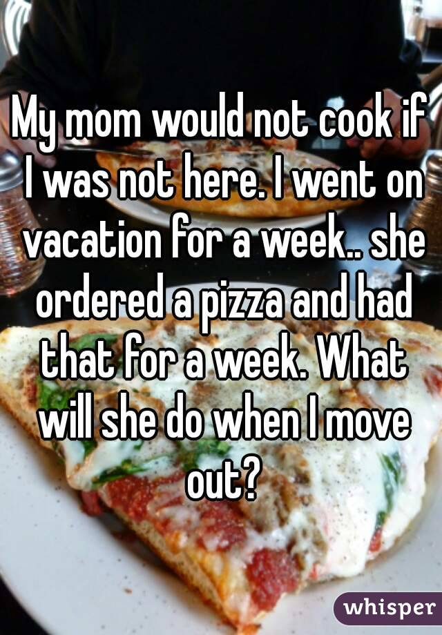 My mom would not cook if I was not here. I went on vacation for a week.. she ordered a pizza and had that for a week. What will she do when I move out?