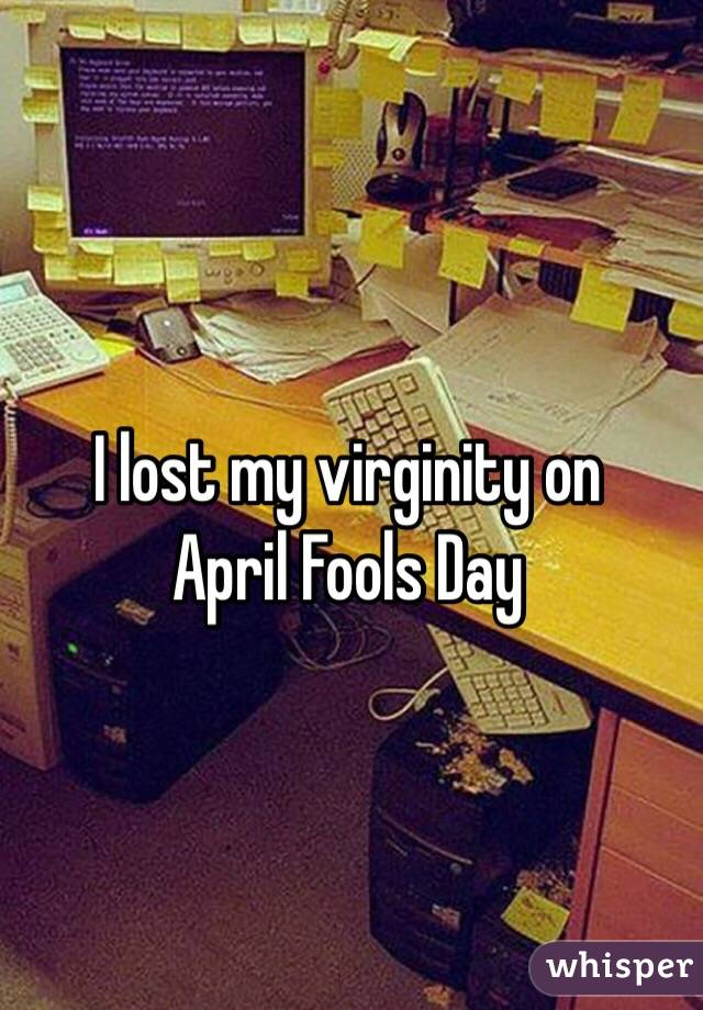 I lost my virginity on  April Fools Day