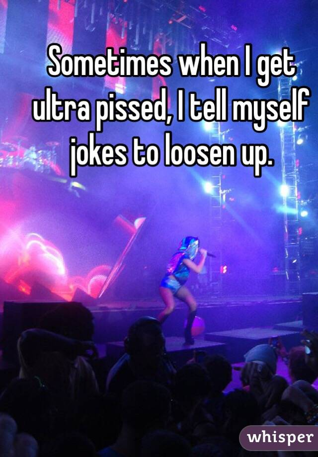 Sometimes when I get ultra pissed, I tell myself jokes to loosen up.