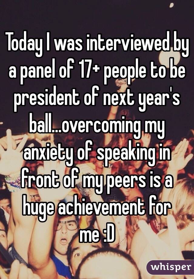 Today I was interviewed by a panel of 17+ people to be president of next year's ball...overcoming my anxiety of speaking in front of my peers is a huge achievement for me :D