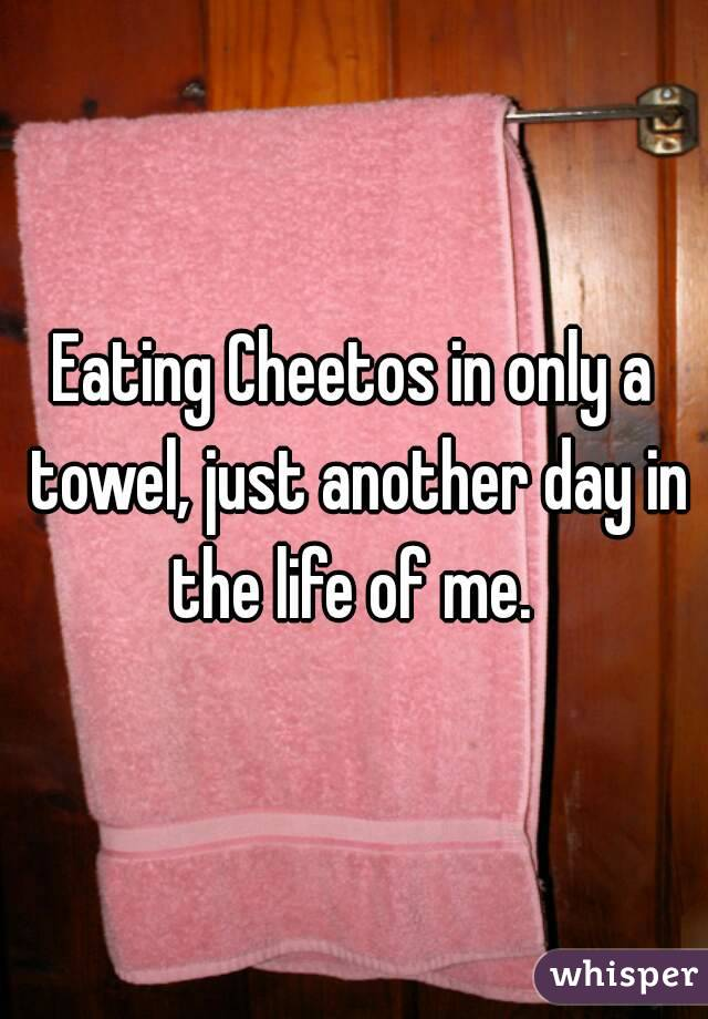 Eating Cheetos in only a towel, just another day in the life of me.