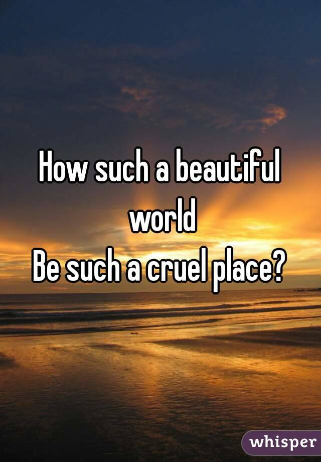 How such a beautiful world Be such a cruel place?