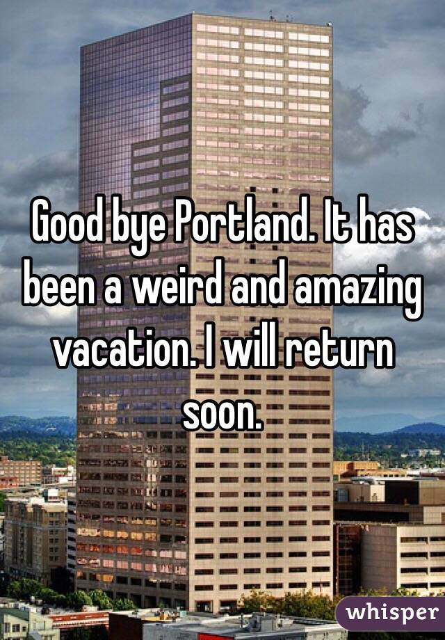 Good bye Portland. It has been a weird and amazing vacation. I will return soon.