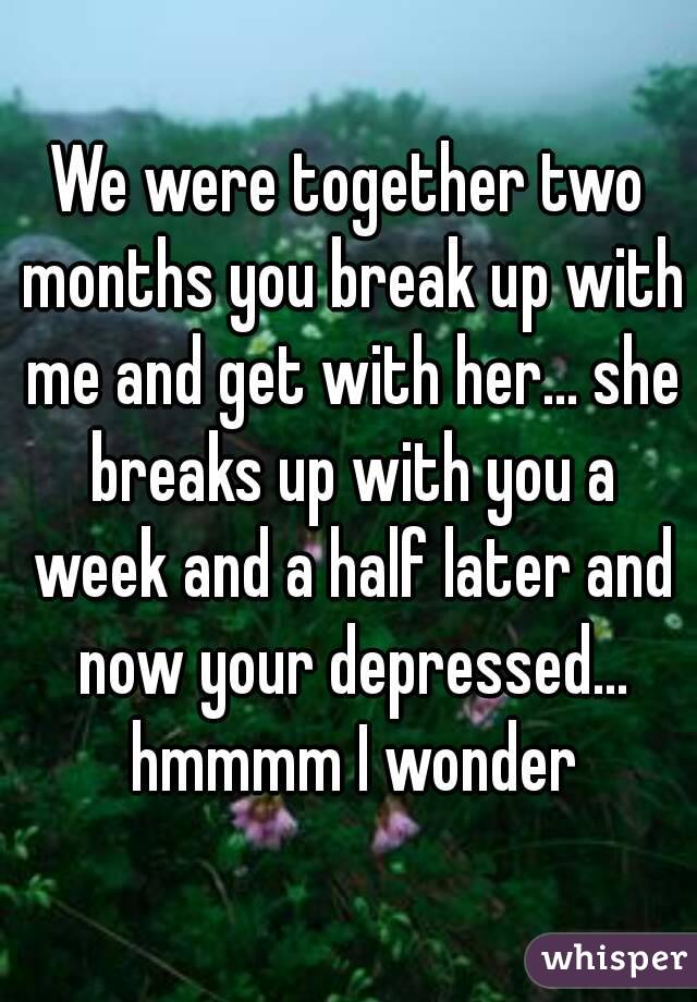 We were together two months you break up with me and get with her... she breaks up with you a week and a half later and now your depressed... hmmmm I wonder