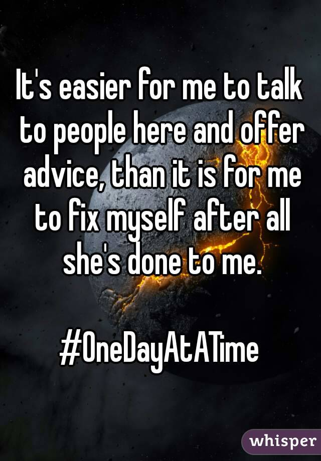 It's easier for me to talk to people here and offer advice, than it is for me to fix myself after all she's done to me.  #OneDayAtATime