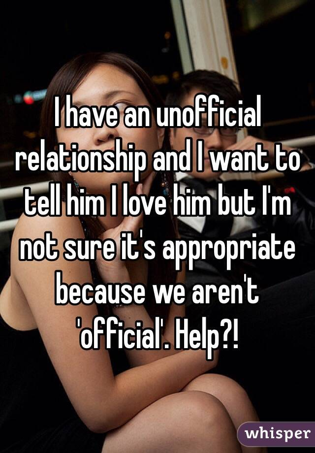 I have an unofficial relationship and I want to tell him I love him but I'm not sure it's appropriate because we aren't 'official'. Help?!