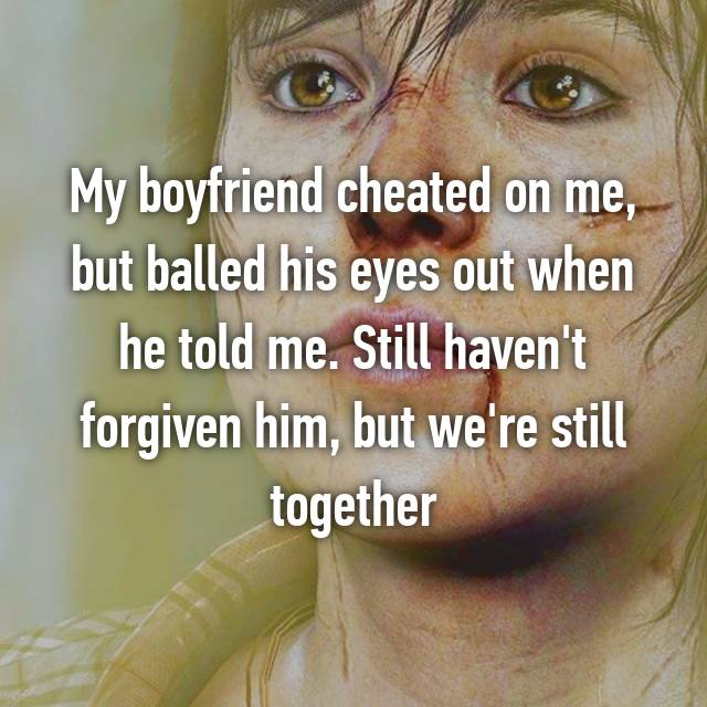 My boyfriend cheated on me, but balled his eyes out when he told me. Still haven't forgiven him, but we're still together
