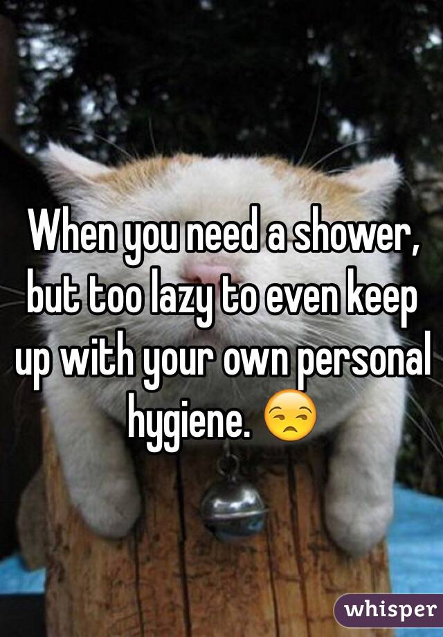 When you need a shower, but too lazy to even keep up with your own personal hygiene. 😒