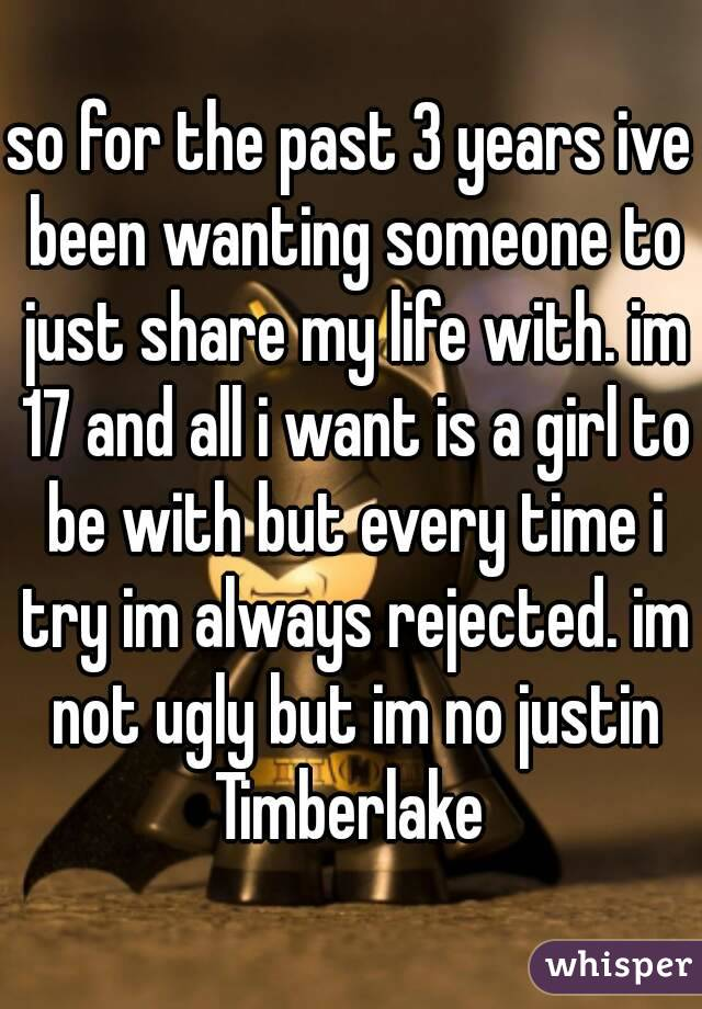 so for the past 3 years ive been wanting someone to just share my life with. im 17 and all i want is a girl to be with but every time i try im always rejected. im not ugly but im no justin Timberlake