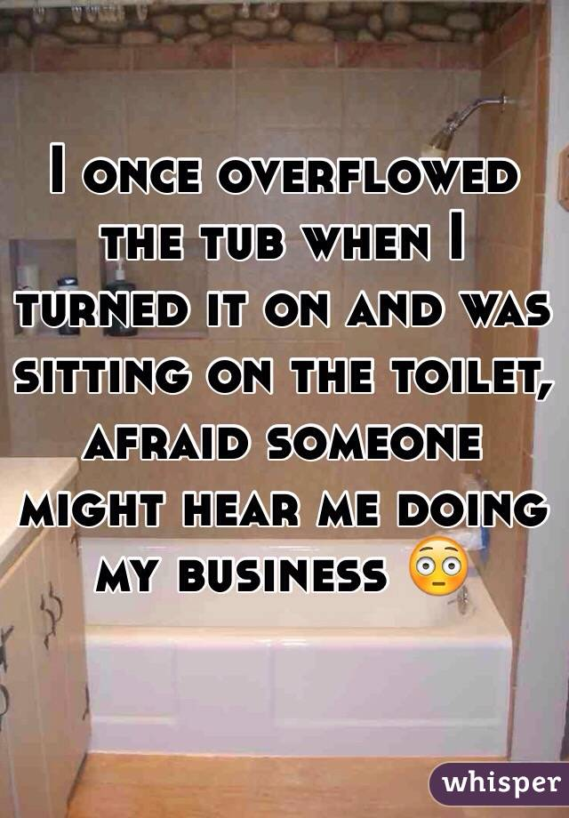 I once overflowed the tub when I turned it on and was sitting on the toilet, afraid someone might hear me doing my business 😳