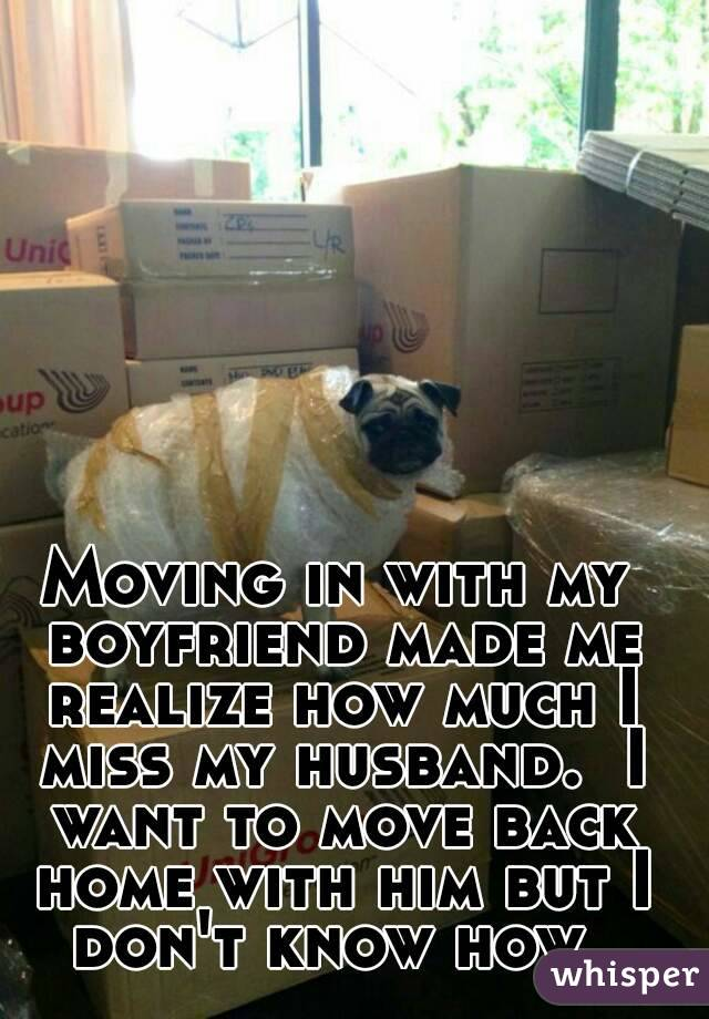 Moving in with my boyfriend made me realize how much I miss my husband.  I want to move back home with him but I don't know how.
