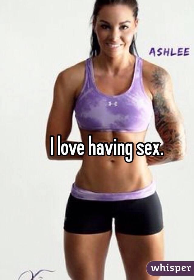 I love having sex.