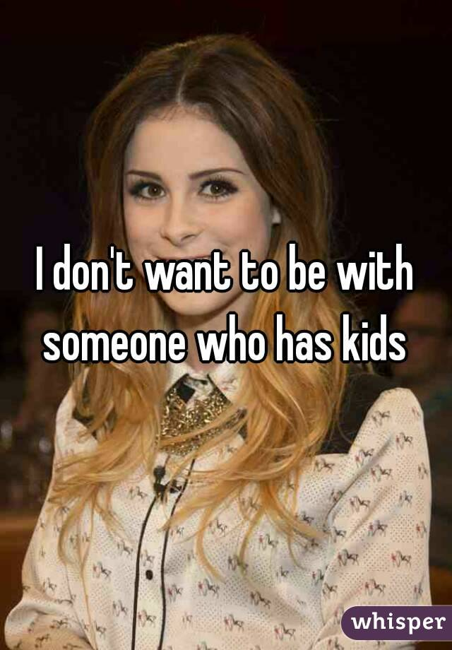 I don't want to be with someone who has kids
