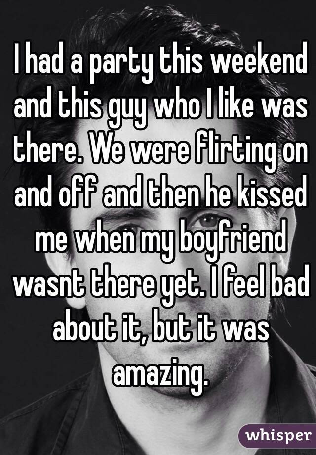 I had a party this weekend and this guy who I like was there. We were flirting on and off and then he kissed me when my boyfriend wasnt there yet. I feel bad about it, but it was amazing.