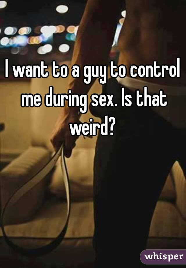 I want to a guy to control me during sex. Is that weird?