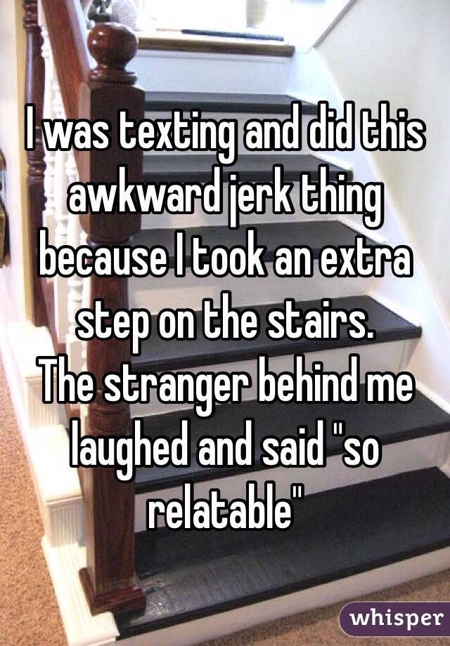 """I was texting and did this awkward jerk thing because I took an extra step on the stairs. The stranger behind me laughed and said """"so relatable"""""""