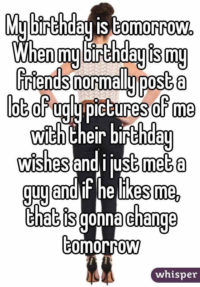 My Birthday Is Tomorrow When Friends Normally Post A Lot Of