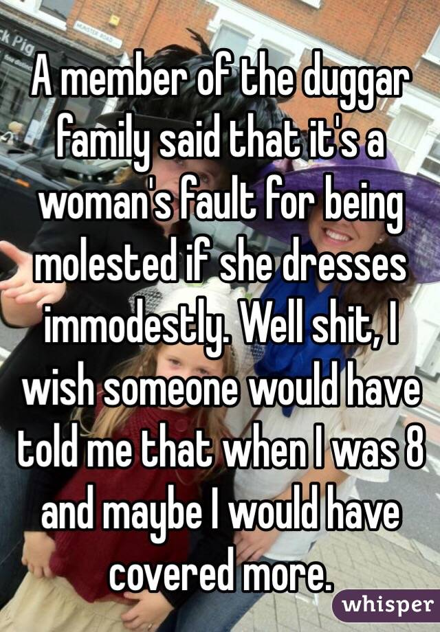 A member of the duggar family said that it's a woman's fault for being molested if she dresses immodestly. Well shit, I wish someone would have told me that when I was 8 and maybe I would have covered more.