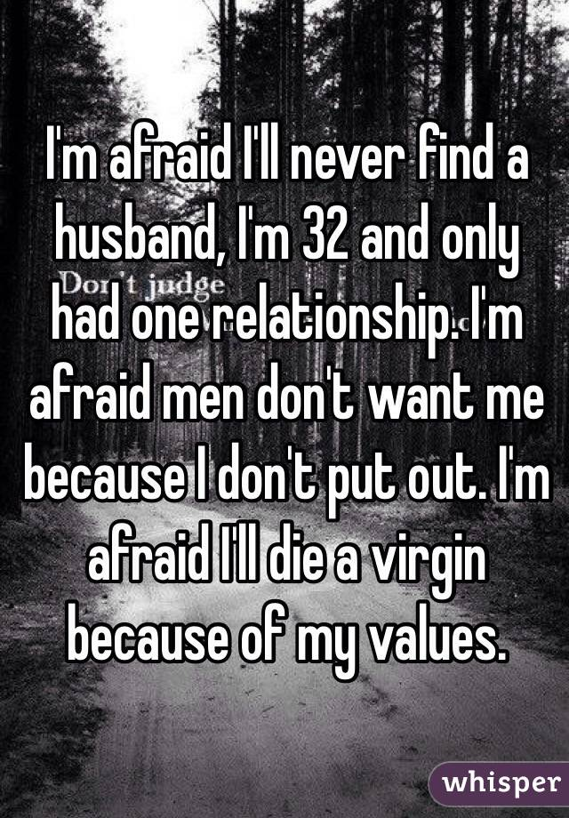 I'm afraid I'll never find a husband, I'm 32 and only had one relationship. I'm afraid men don't want me because I don't put out. I'm afraid I'll die a virgin because of my values.