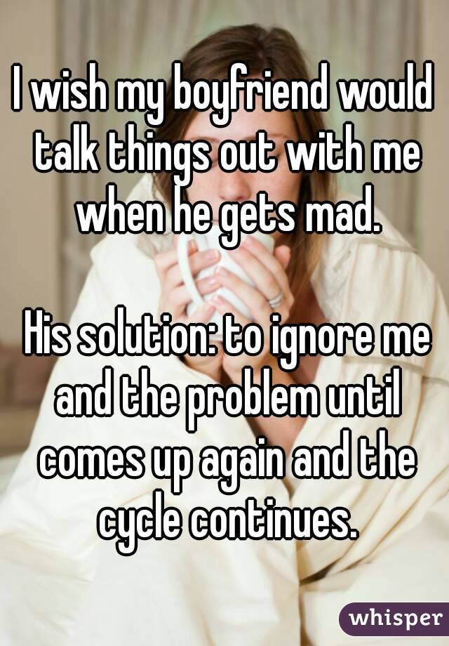 I wish my boyfriend would talk things out with me when he gets mad.   His solution: to ignore me and the problem until comes up again and the cycle continues.