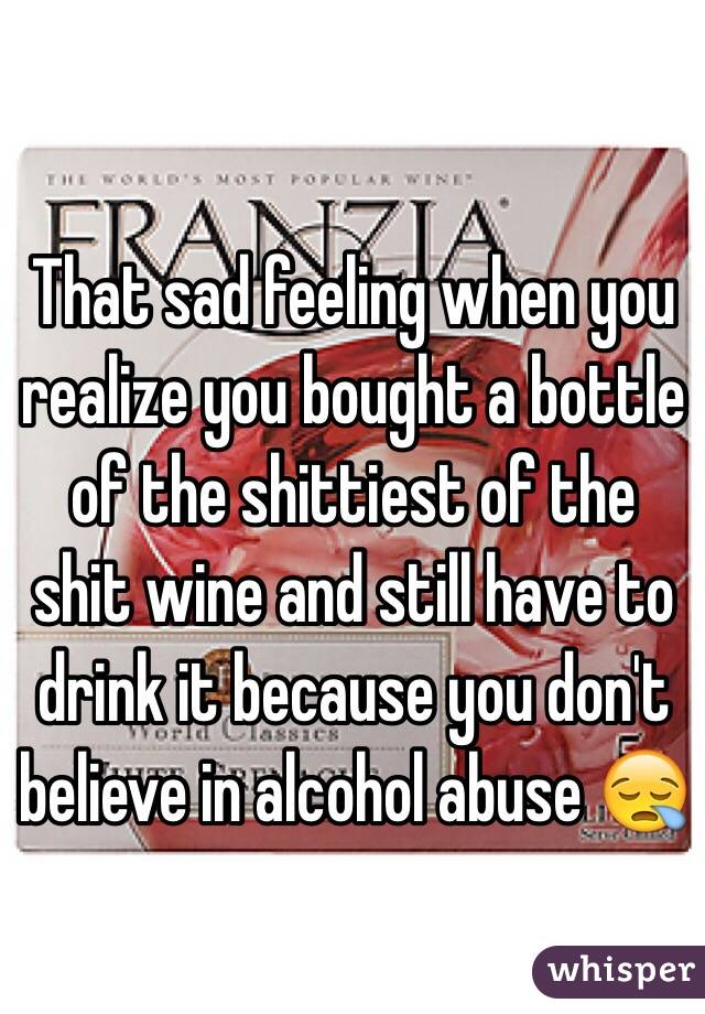 That sad feeling when you realize you bought a bottle of the shittiest of the shit wine and still have to drink it because you don't believe in alcohol abuse 😪