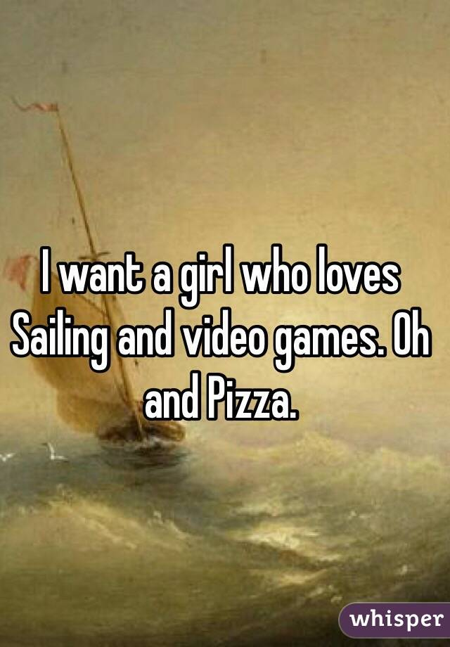 I want a girl who loves Sailing and video games. Oh and Pizza.