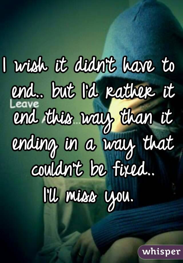 I wish it didn't have to end.. but I'd rather it end this way than it ending in a way that couldn't be fixed..  I'll miss you.