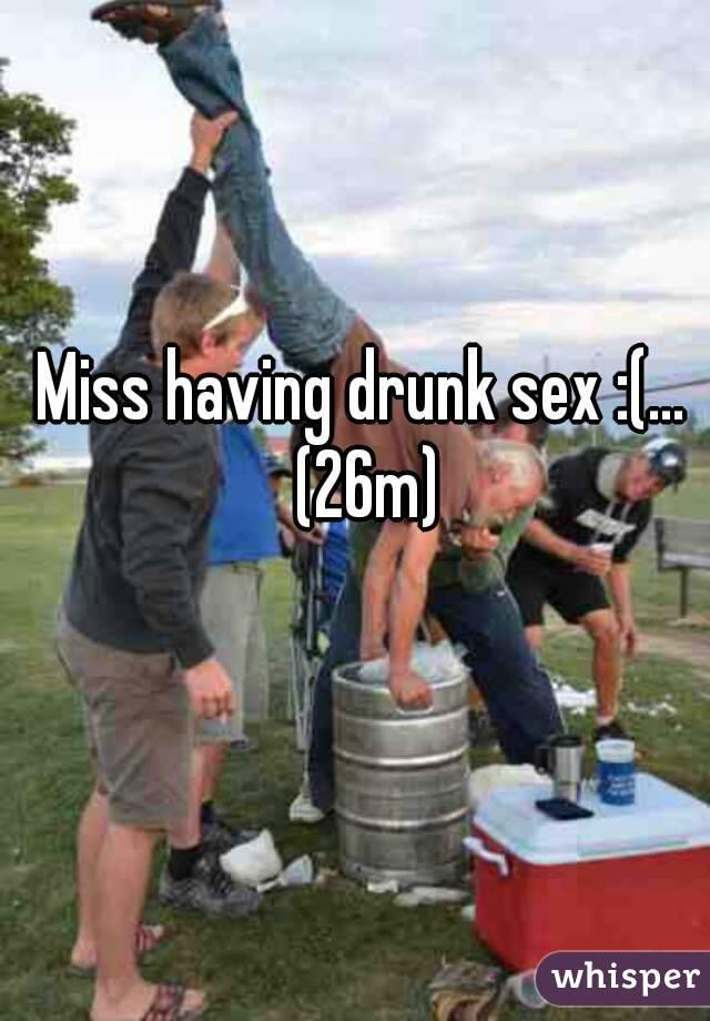 Miss having drunk sex :(...  (26m)
