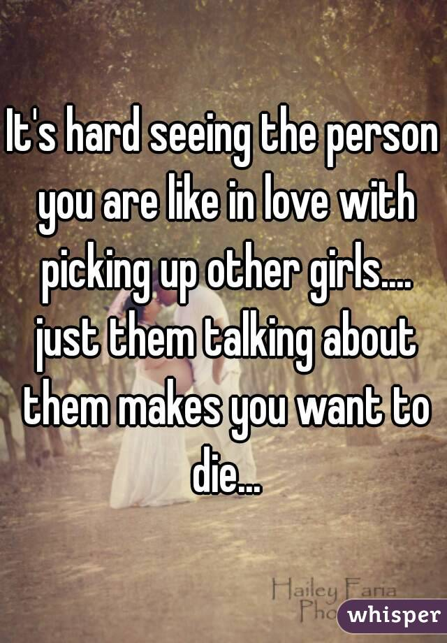 It's hard seeing the person you are like in love with picking up other girls.... just them talking about them makes you want to die...