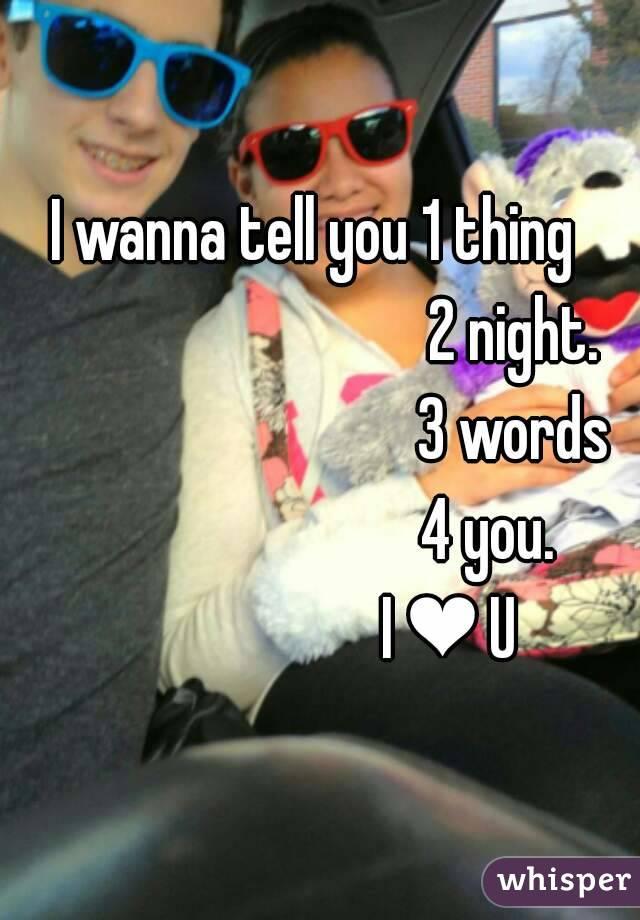 I wanna tell you 1 thing                                2 night.                               3 words                             4 you.                       I ❤ U