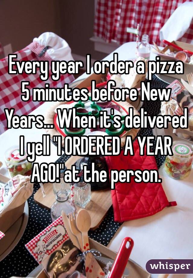 """Every year I order a pizza 5 minutes before New Years... When it's delivered I yell """"I ORDERED A YEAR AGO!""""at the person."""