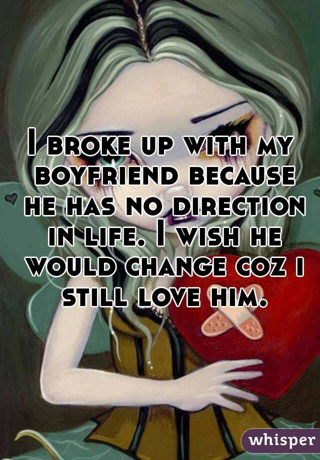 I broke up with my boyfriend because he has no direction in life. I wish he would change coz i still love him.