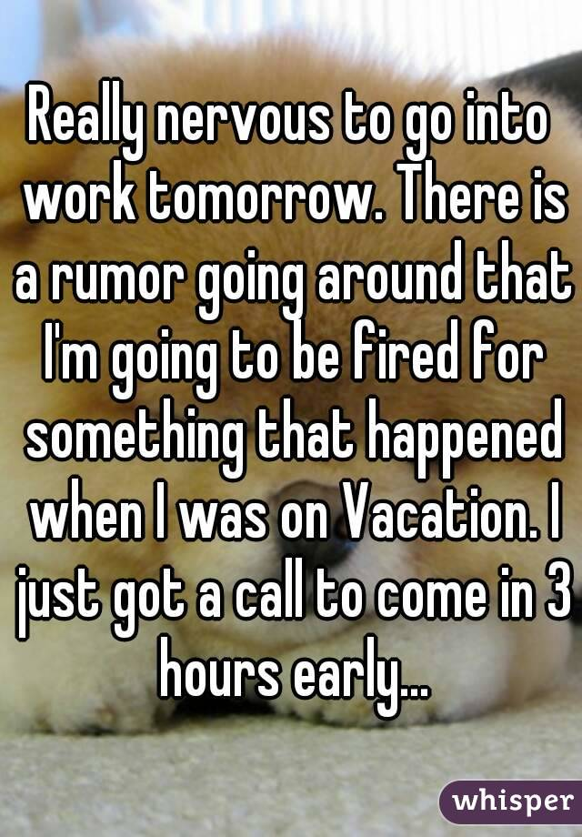 Really nervous to go into work tomorrow. There is a rumor going around that I'm going to be fired for something that happened when I was on Vacation. I just got a call to come in 3 hours early...