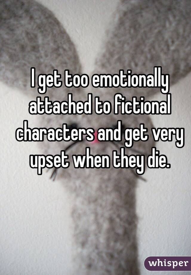 I get too emotionally attached to fictional characters and get very upset when they die.