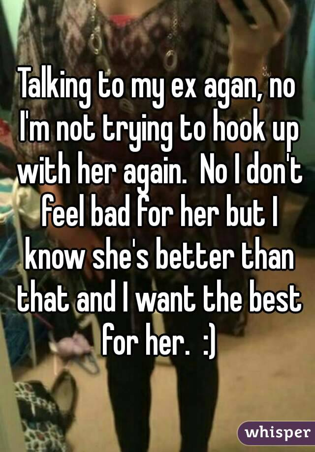 Talking to my ex agan, no I'm not trying to hook up with her again.  No I don't feel bad for her but I know she's better than that and I want the best for her.  :)