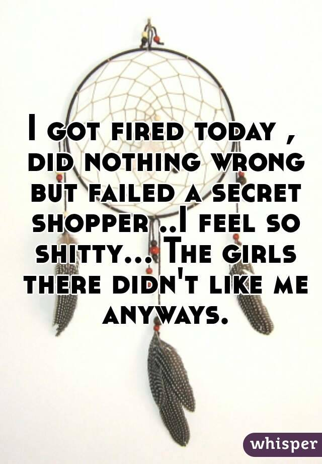 I got fired today , did nothing wrong but failed a secret shopper ..I feel so shitty... The girls there didn't like me anyways.