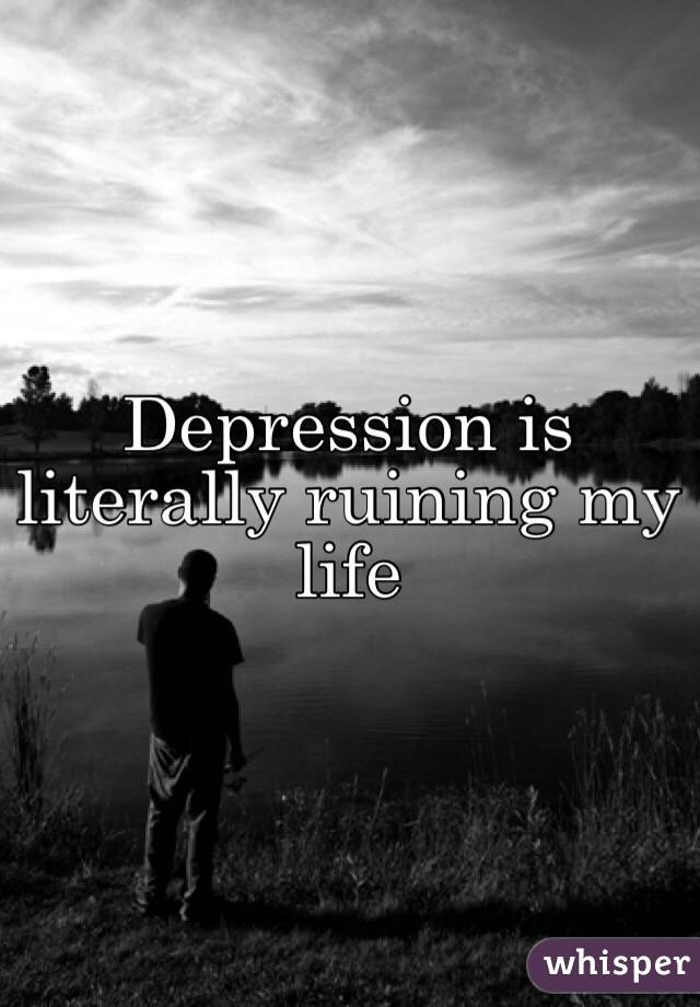 Depression is literally ruining my life