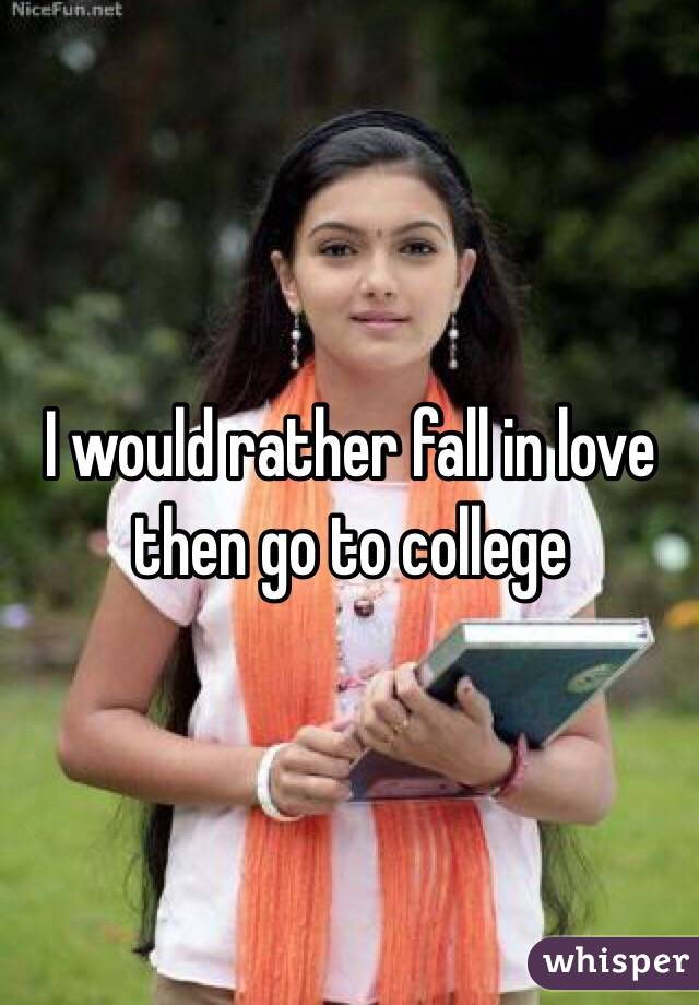 I would rather fall in love then go to college