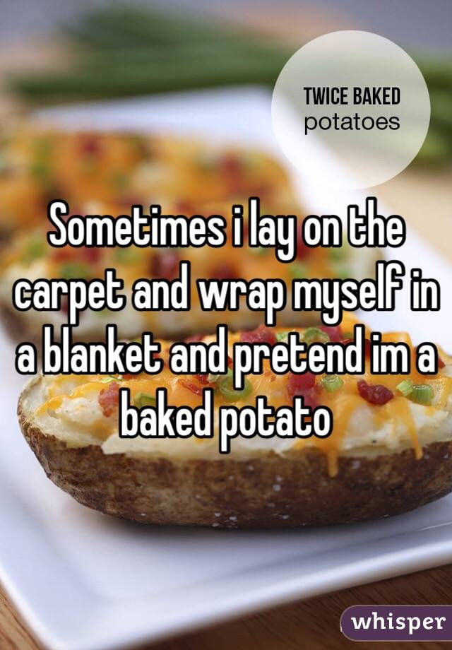 Sometimes i lay on the carpet and wrap myself in a blanket and pretend im a baked potato