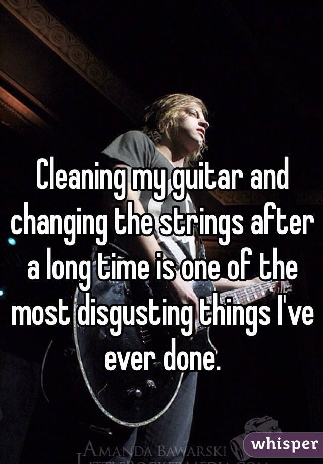 Cleaning my guitar and changing the strings after a long time is one of the most disgusting things I've ever done.