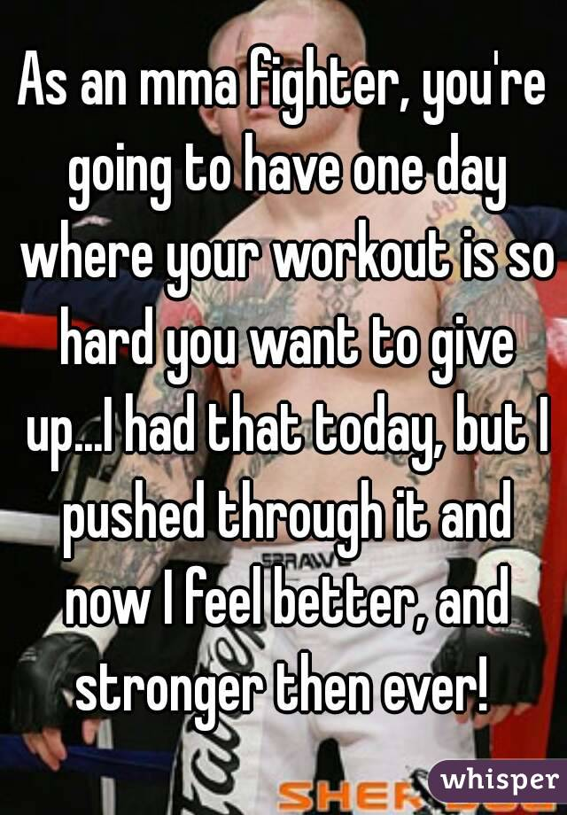 As an mma fighter, you're going to have one day where your workout is so hard you want to give up...I had that today, but I pushed through it and now I feel better, and stronger then ever!