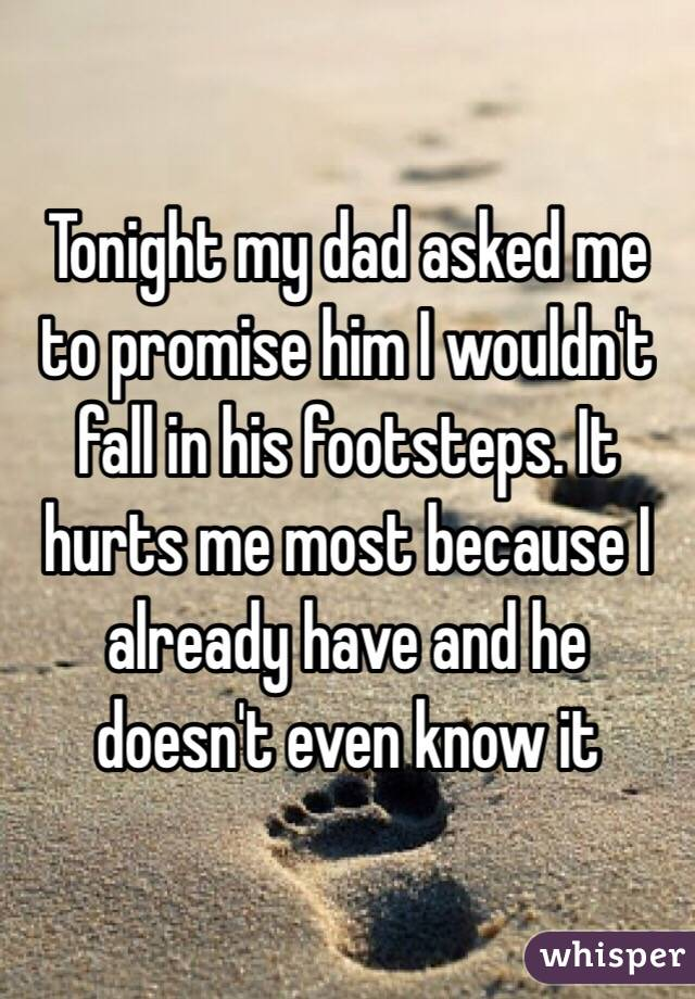 Tonight my dad asked me to promise him I wouldn't fall in his footsteps. It hurts me most because I already have and he doesn't even know it