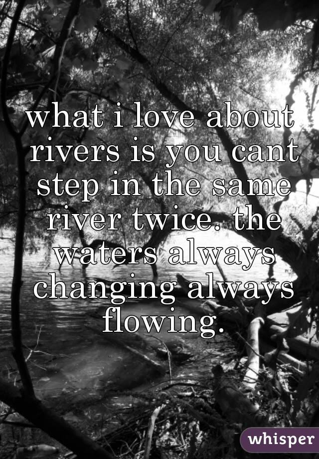 what i love about rivers is you cant step in the same river twice. the waters always changing always flowing.