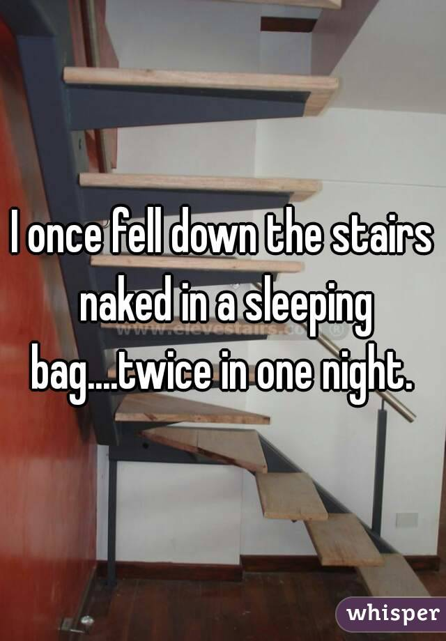 I once fell down the stairs naked in a sleeping bag....twice in one night.