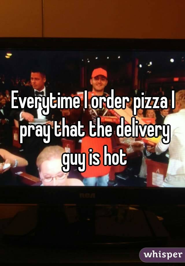 Everytime I order pizza I pray that the delivery guy is hot